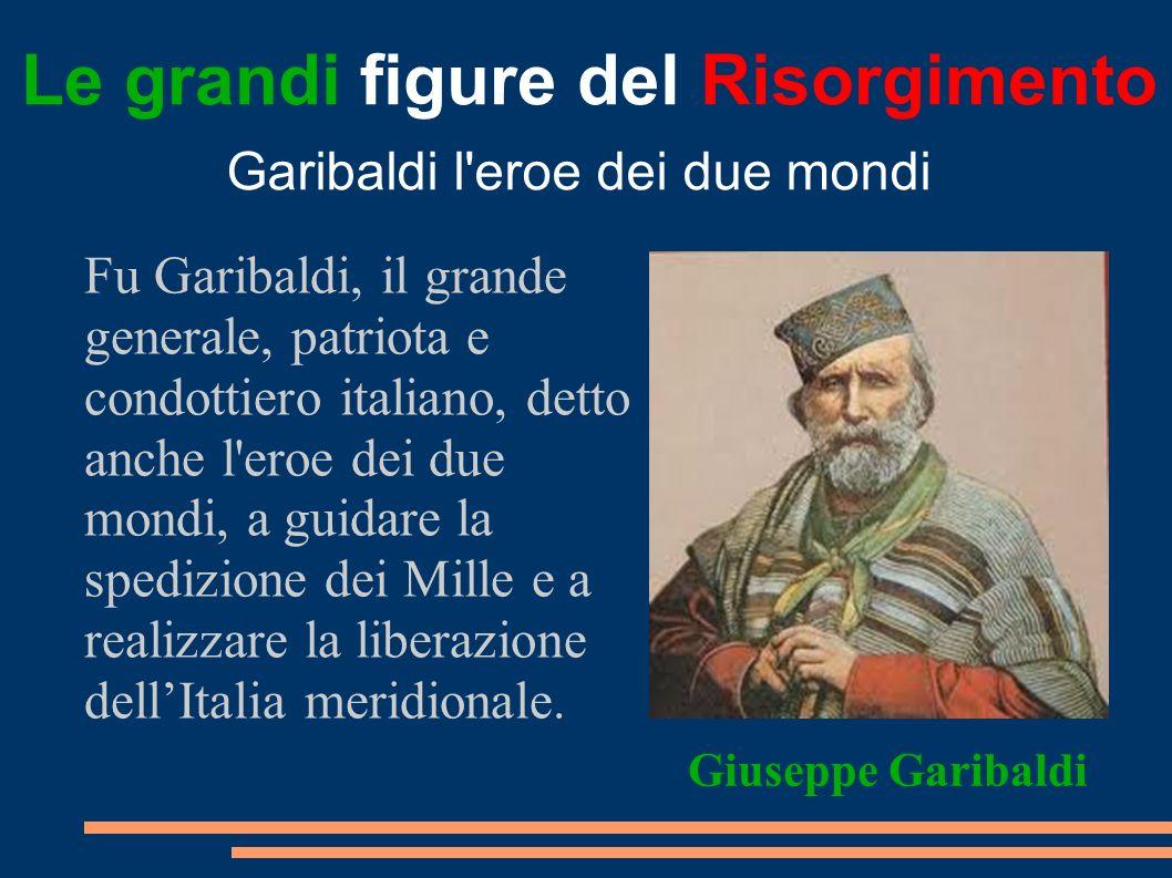 Le grandi figure del Risorgimento Giuseppe Garibaldi Garibaldi l'eroe dei due mondi Fu Garibaldi, il grande generale, patriota e condottiero italiano,
