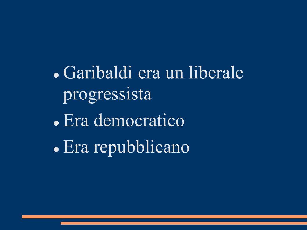 Garibaldi era un liberale progressista Era democratico Era repubblicano