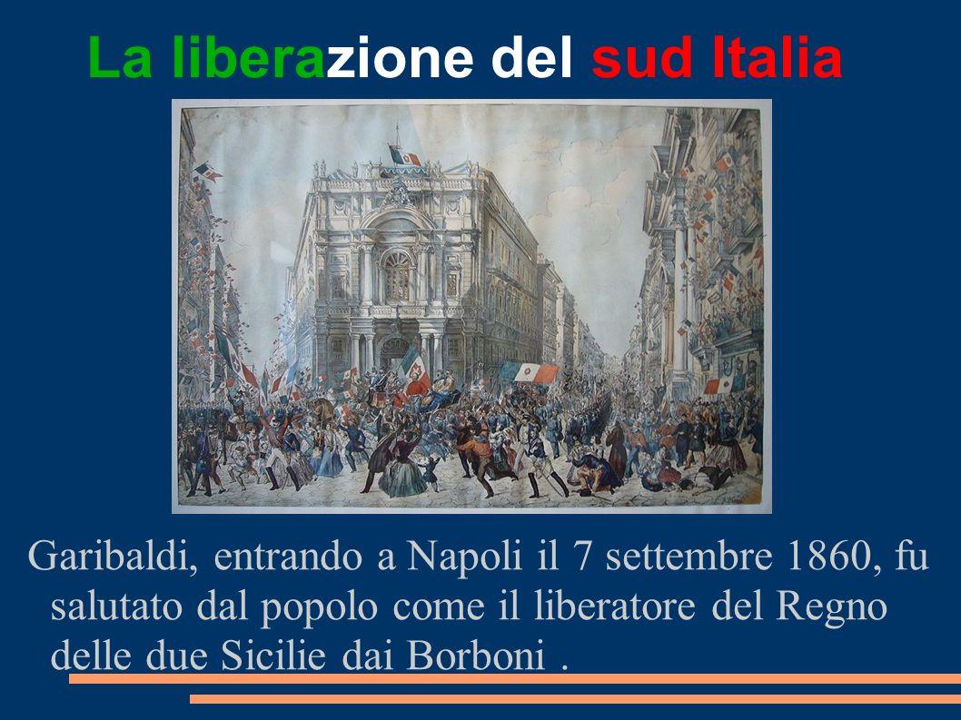 La liberazione del sud Italia Garibaldi, entrando a Napoli il 7 settembre 1860, fu salutato dal popolo come il liberatore del Regno delle due Sicilie