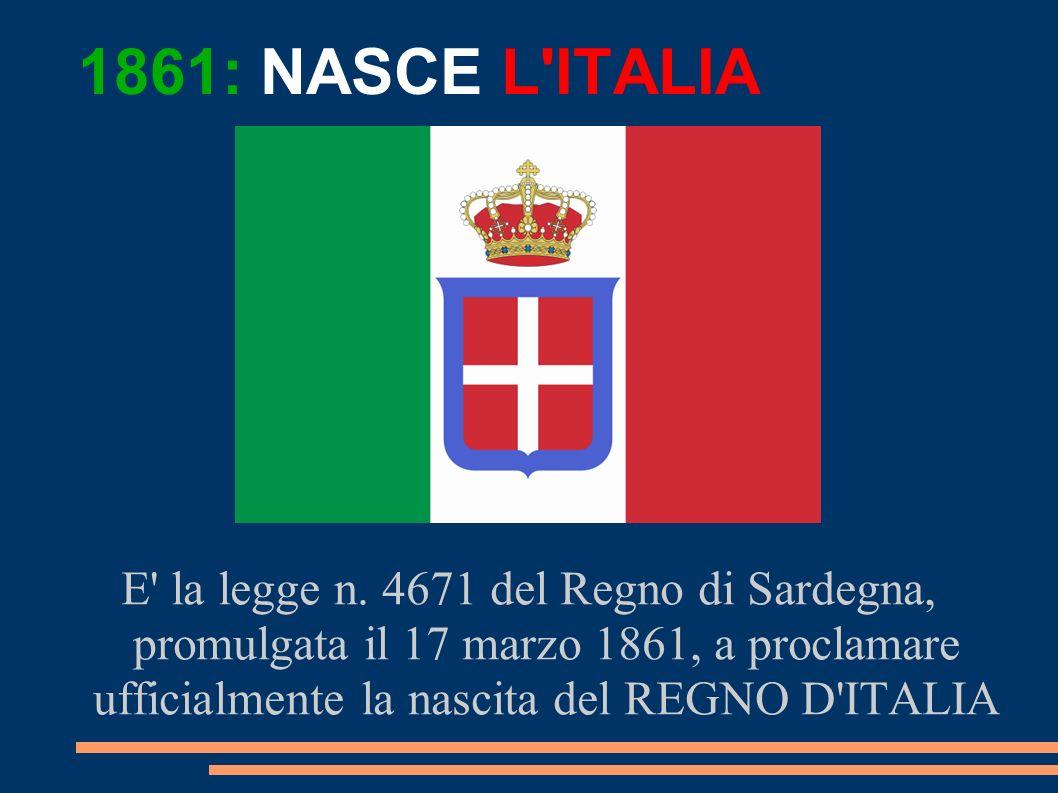 E' la legge n. 4671 del Regno di Sardegna, promulgata il 17 marzo 1861, a proclamare ufficialmente la nascita del REGNO D'ITALIA 1861: NASCE L'ITALIA