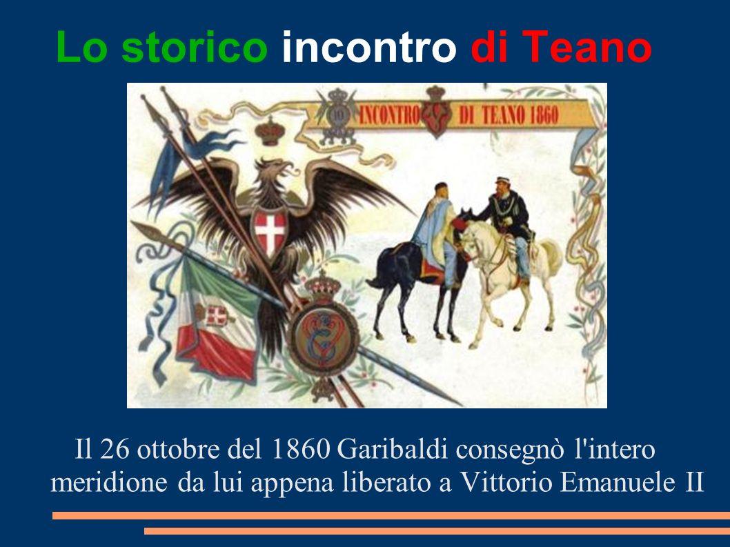 Lo storico incontro di Teano Il 26 ottobre del 1860 Garibaldi consegnò l'intero meridione da lui appena liberato a Vittorio Emanuele II