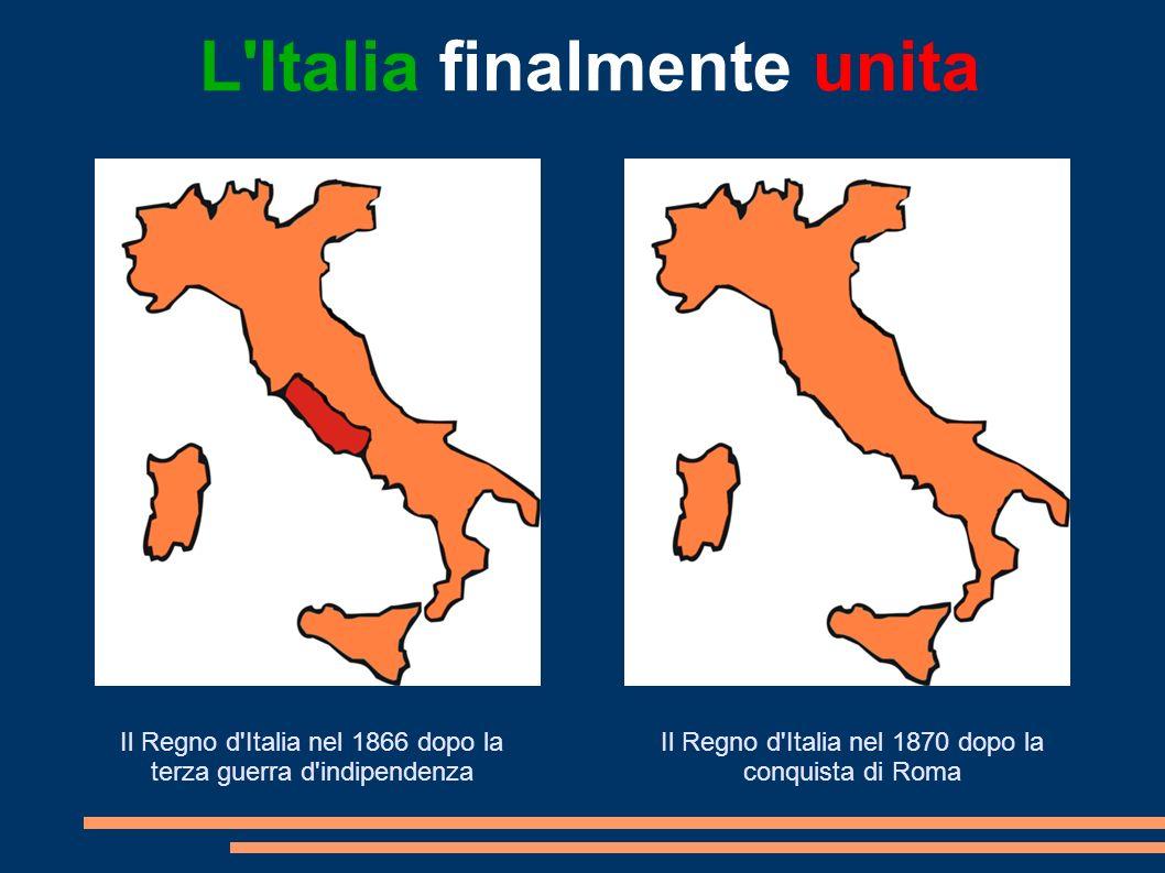 Il Regno d'Italia nel 1866 dopo la terza guerra d'indipendenza Il Regno d'Italia nel 1870 dopo la conquista di Roma L'Italia finalmente unita