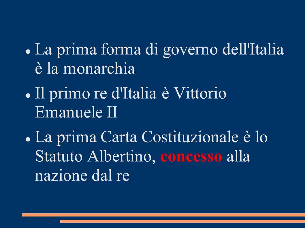 La prima forma di governo dell'Italia è la monarchia Il primo re d'Italia è Vittorio Emanuele II La prima Carta Costituzionale è lo Statuto Albertino,