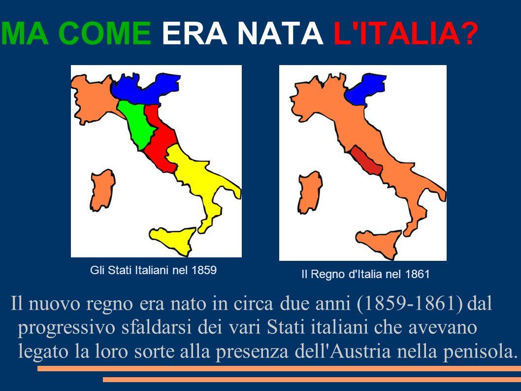 MA COME ERA NATA L'ITALIA? Il nuovo regno era nato in circa due anni (1859-1861) dal progressivo sfaldarsi dei vari Stati italiani che avevano legato
