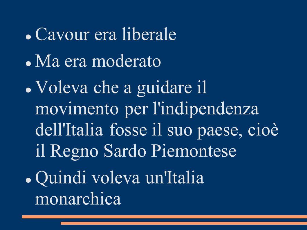 Cavour era liberale Ma era moderato Voleva che a guidare il movimento per l'indipendenza dell'Italia fosse il suo paese, cioè il Regno Sardo Piemontes