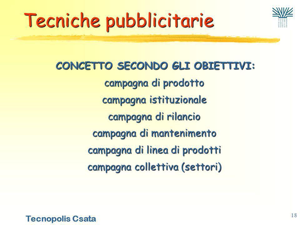 Tecnopolis Csata 18 CONCETTO SECONDO GLI OBIETTIVI: campagna di prodotto campagna istituzionale campagna di rilancio campagna di mantenimento campagna di linea di prodotti campagna collettiva (settori) CONCETTO SECONDO GLI OBIETTIVI: campagna di prodotto campagna istituzionale campagna di rilancio campagna di mantenimento campagna di linea di prodotti campagna collettiva (settori) Tecniche pubblicitarie