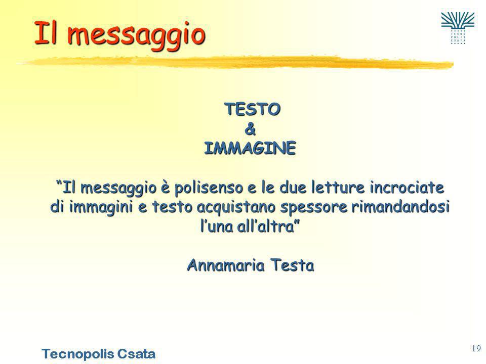Tecnopolis Csata 19 TESTO & IMMAGINE Il messaggio è polisenso e le due letture incrociate di immagini e testo acquistano spessore rimandandosi luna allaltra Annamaria Testa TESTO & IMMAGINE Il messaggio è polisenso e le due letture incrociate di immagini e testo acquistano spessore rimandandosi luna allaltra Annamaria Testa Il messaggio