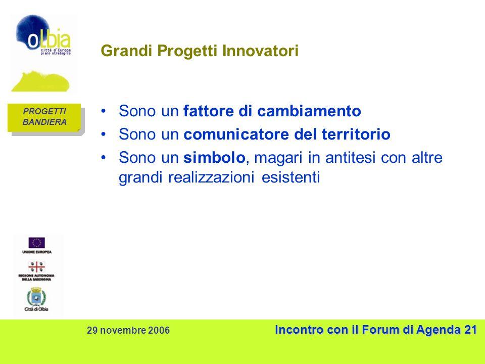 Incontro con il Forum di Agenda 21 29 novembre 2006 Incontro con il Forum di Agenda 21 Grandi Progetti Innovatori Sono un fattore di cambiamento Sono un comunicatore del territorio Sono un simbolo, magari in antitesi con altre grandi realizzazioni esistenti PROGETTI BANDIERA PROGETTI BANDIERA