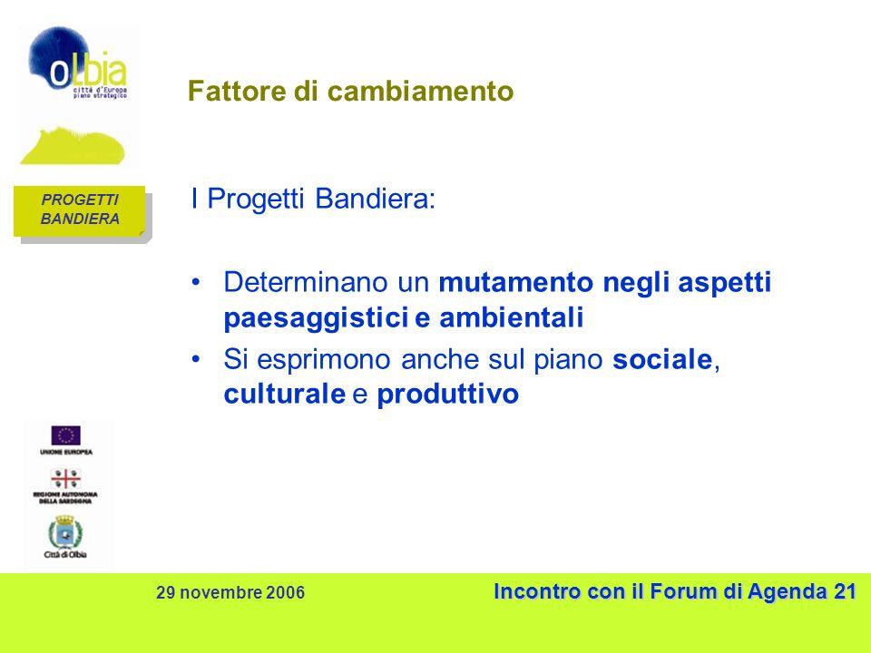 Incontro con il Forum di Agenda 21 29 novembre 2006 Incontro con il Forum di Agenda 21 Fattore di cambiamento I Progetti Bandiera: Determinano un mutamento negli aspetti paesaggistici e ambientali Si esprimono anche sul piano sociale, culturale e produttivo PROGETTI BANDIERA PROGETTI BANDIERA