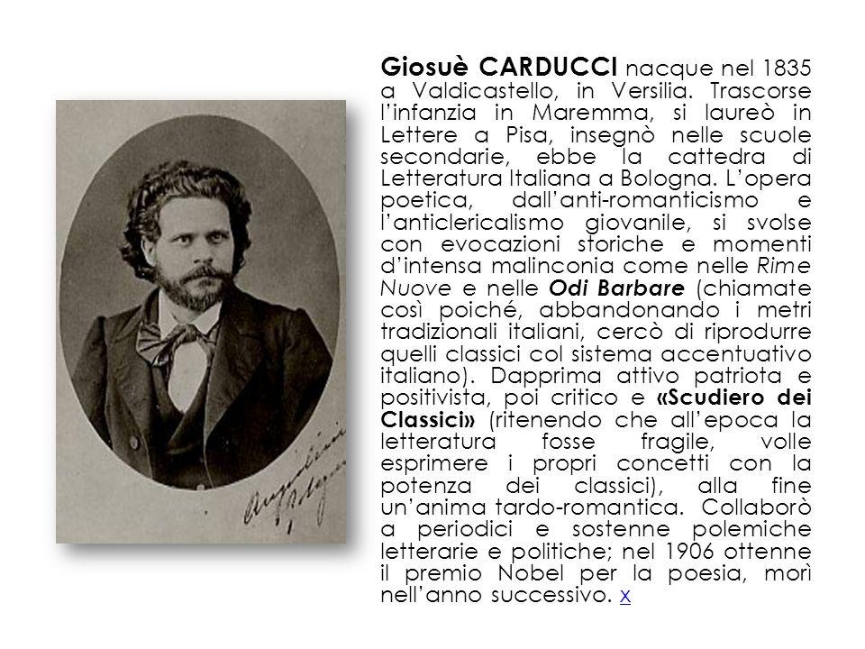 Giosuè CARDUCCI nacque nel 1835 a Valdicastello, in Versilia. Trascorse linfanzia in Maremma, si laureò in Lettere a Pisa, insegnò nelle scuole second