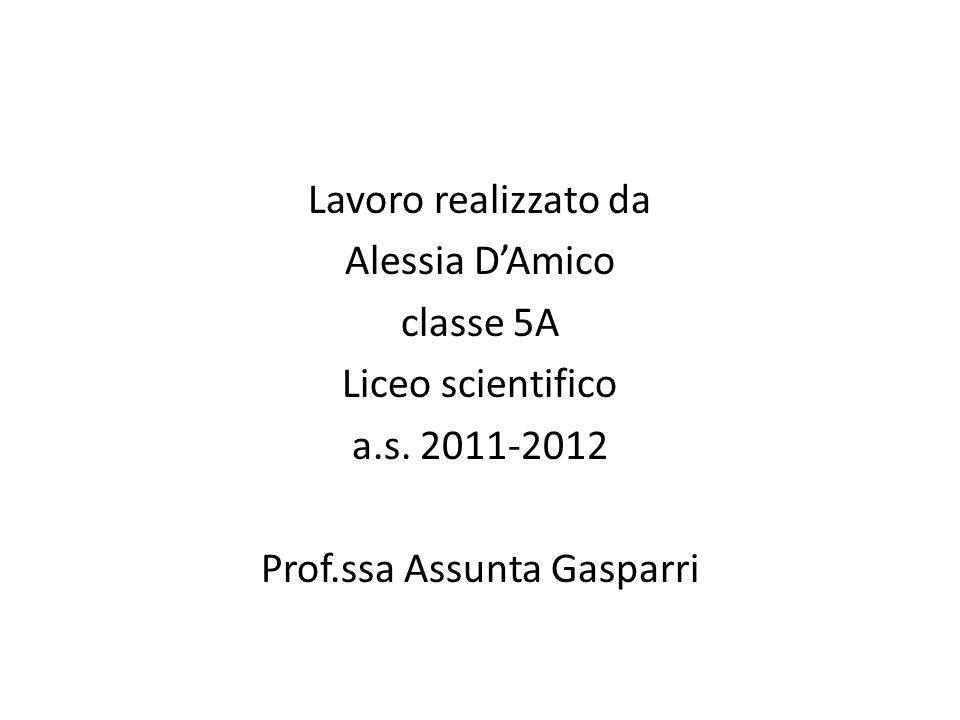 Lavoro realizzato da Alessia DAmico classe 5A Liceo scientifico a.s. 2011-2012 Prof.ssa Assunta Gasparri
