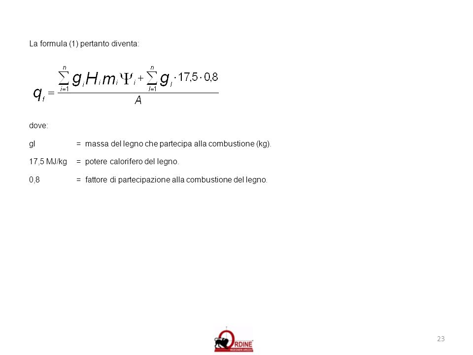 23 La formula (1) pertanto diventa: dove: gl = massa del legno che partecipa alla combustione (kg). 17,5 MJ/kg = potere calorifero del legno. 0,8= fat