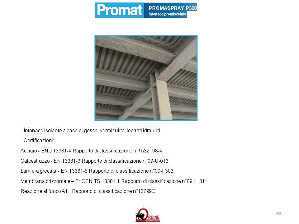 66 - Intonaco isolante a base di gesso, vermiculite, leganti idraulici. - Certificazioni: Acciaio - ENU 13381-4 Rapporto di classificazione n°1532T08-