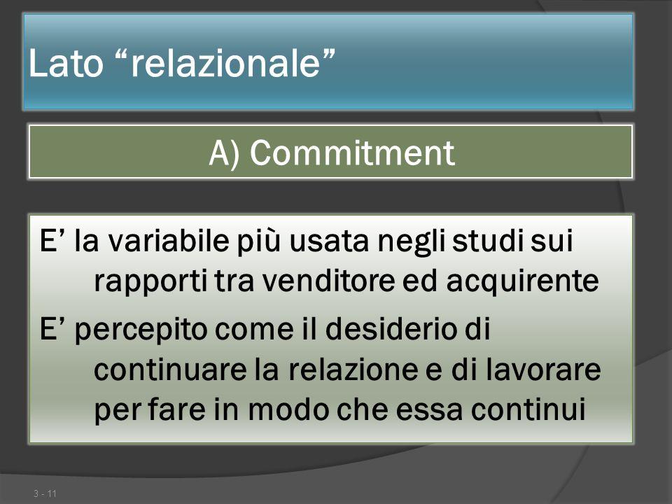 Lato relazionale A) Commitment 3 - 11 E la variabile più usata negli studi sui rapporti tra venditore ed acquirente E percepito come il desiderio di c