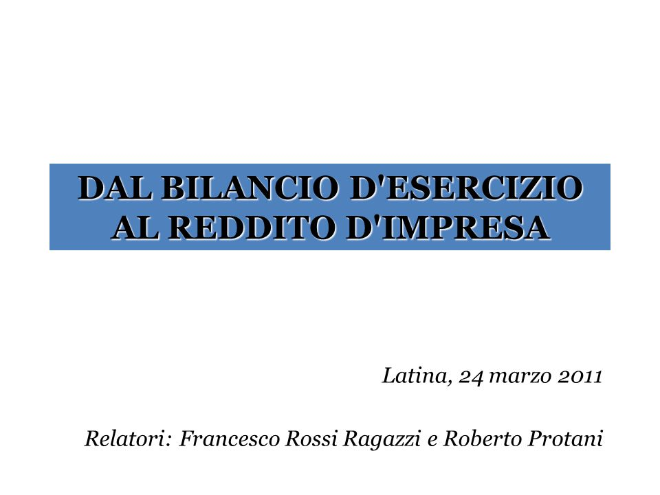 DAL BILANCIO D'ESERCIZIO AL REDDITO D'IMPRESA Latina, 24 marzo 2011 Relatori: Francesco Rossi Ragazzi e Roberto Protani