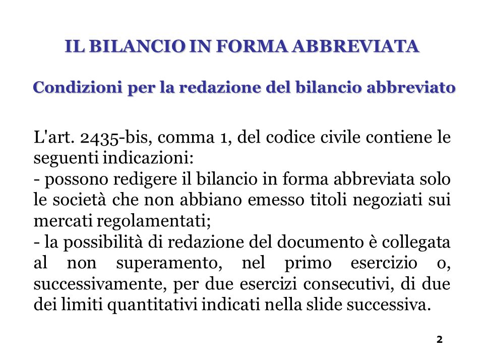Condizioni per la redazione del bilancio abbreviato IL BILANCIO IN FORMA ABBREVIATA L'art. 2435-bis, comma 1, del codice civile contiene le seguenti i