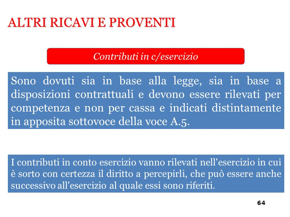 ALTRI RICAVI E PROVENTI Contributi in c/esercizio Sono dovuti sia in base alla legge, sia in base a disposizioni contrattuali e devono essere rilevati