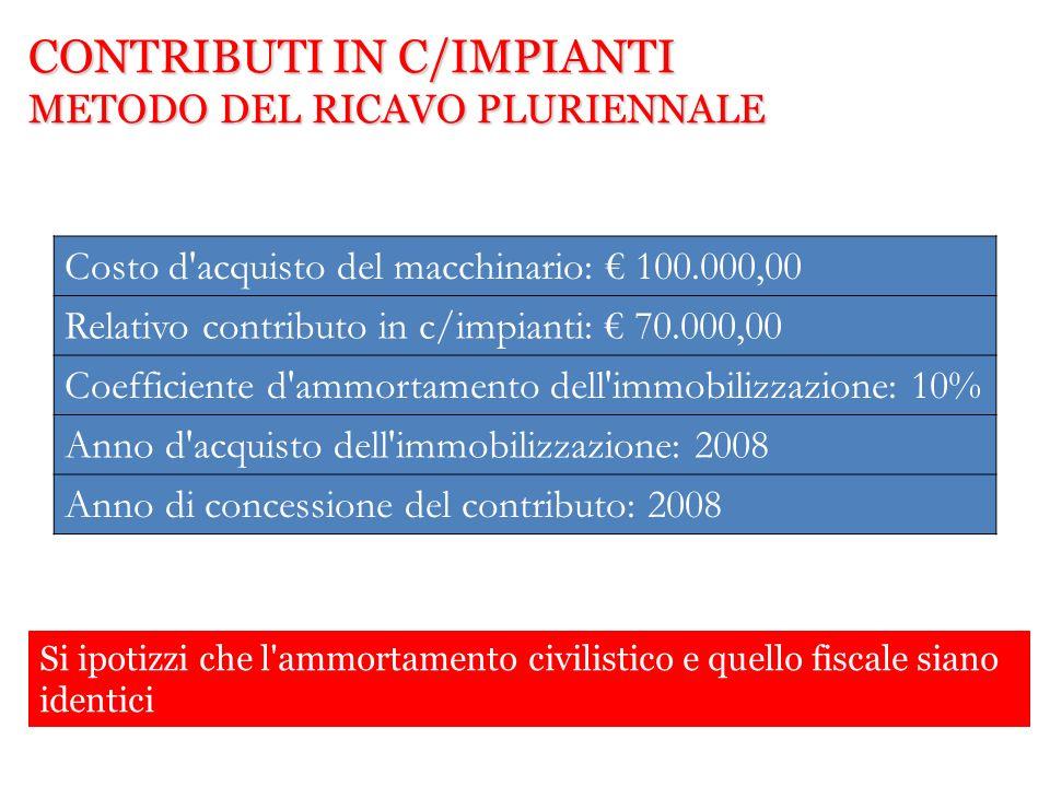 CONTRIBUTI IN C/IMPIANTI METODO DEL RICAVO PLURIENNALE Costo d'acquisto del macchinario: 100.000,00 Relativo contributo in c/impianti: 70.000,00 Coeff