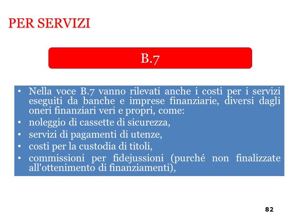 Nella voce B.7 vanno rilevati anche i costi per i servizi eseguiti da banche e imprese finanziarie, diversi dagli oneri finanziari veri e propri, come
