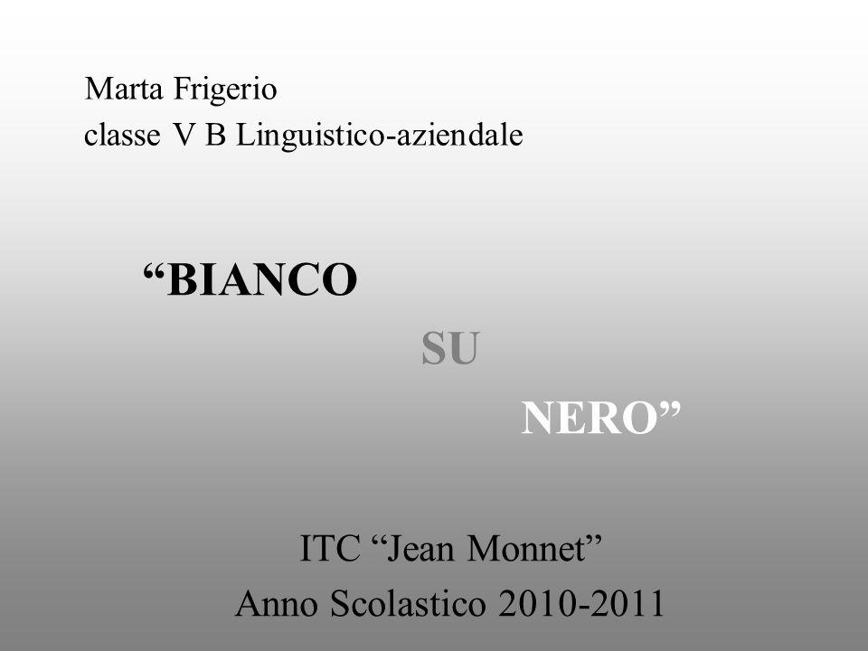 Marta Frigerio classe V B Linguistico-aziendale BIANCO SU NERO ITC Jean Monnet Anno Scolastico 2010-2011