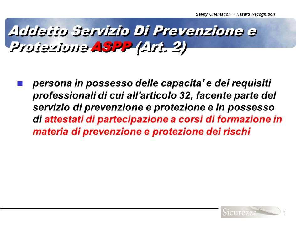 Safety Orientation + Hazard Recognition 54 Addetto Servizio Di Prevenzione e Protezione ASPP (Art. 2) persona in possesso delle capacita' e dei requis