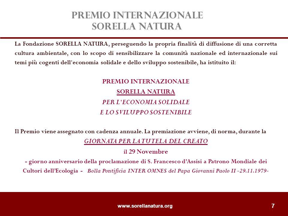 www.sorellanatura.org 7 La Fondazione SORELLA NATURA, perseguendo la propria finalità di diffusione di una corretta cultura ambientale, con lo scopo di sensibilizzare la comunità nazionale ed internazionale sui temi più cogenti dell economia solidale e dello sviluppo sostenibile, ha istituito il: PREMIO INTERNAZIONALE SORELLA NATURA PER L ECONOMIA SOLIDALE E LO SVILUPPO SOSTENIBILE Il Premio viene assegnato con cadenza annuale.