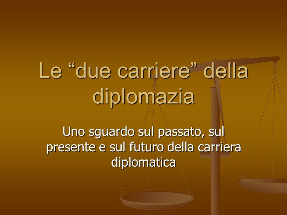 Le due carriere della diplomazia Uno sguardo sul passato, sul presente e sul futuro della carriera diplomatica