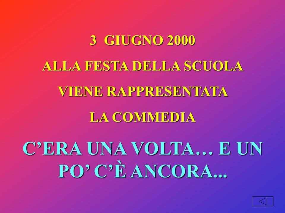 3 GIUGNO 2000 ALLA FESTA DELLA SCUOLA VIENE RAPPRESENTATA LA COMMEDIA CERA UNA VOLTA… E UN PO CÈ ANCORA...