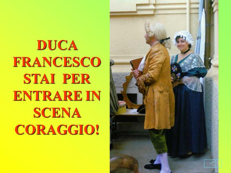 DUCA FRANCESCO STAI PER ENTRARE IN SCENA CORAGGIO!