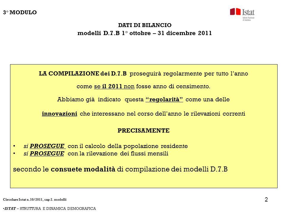 3 DATI DI BILANCIO modelli D.7.B 1° ottobre – 31 dicembre 2011 INFATTI non è prevista alcuna modifica rispetto alla compilazione dei D.7.B dei mesi precedenti né per le modalità di calcolo (dovranno essere conteggiati TUTTI i movimenti anagrafici verificatisi secondo la data di registrazione) né per le modalità di calcolo (ISTATEL o cartaceo) né per la tempistica (conforme alle istruzioni della circolare n.30 del 13 ottobre 2010 cioè entro il 15 del mese successivo a quello di riferimento) 3° MODULO Circolare Istat n.10/2011, cap 2.