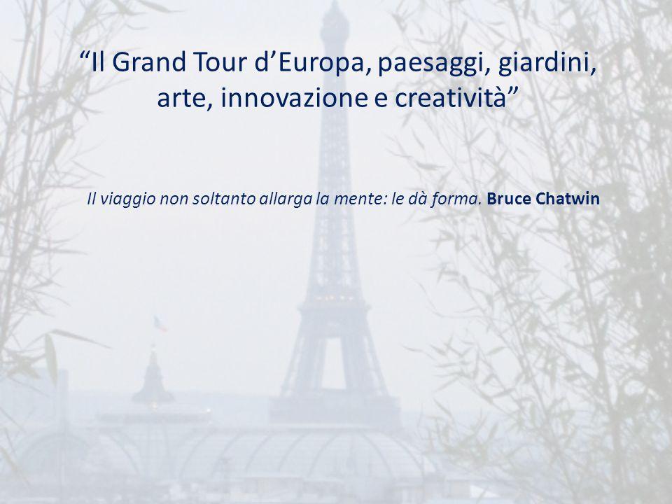Il Grand Tour dEuropa, paesaggi, giardini, arte, innovazione e creatività Il viaggio non soltanto allarga la mente: le dà forma. Bruce Chatwin