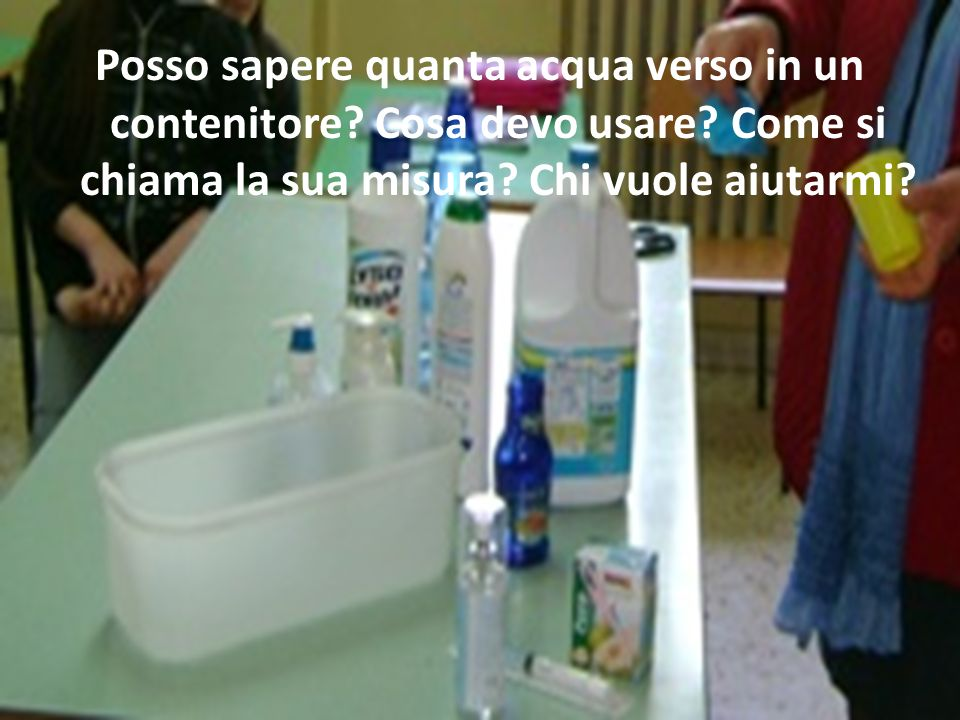 Posso sapere quanta acqua verso in un contenitore? Cosa devo usare? Come si chiama la sua misura? Chi vuole aiutarmi?