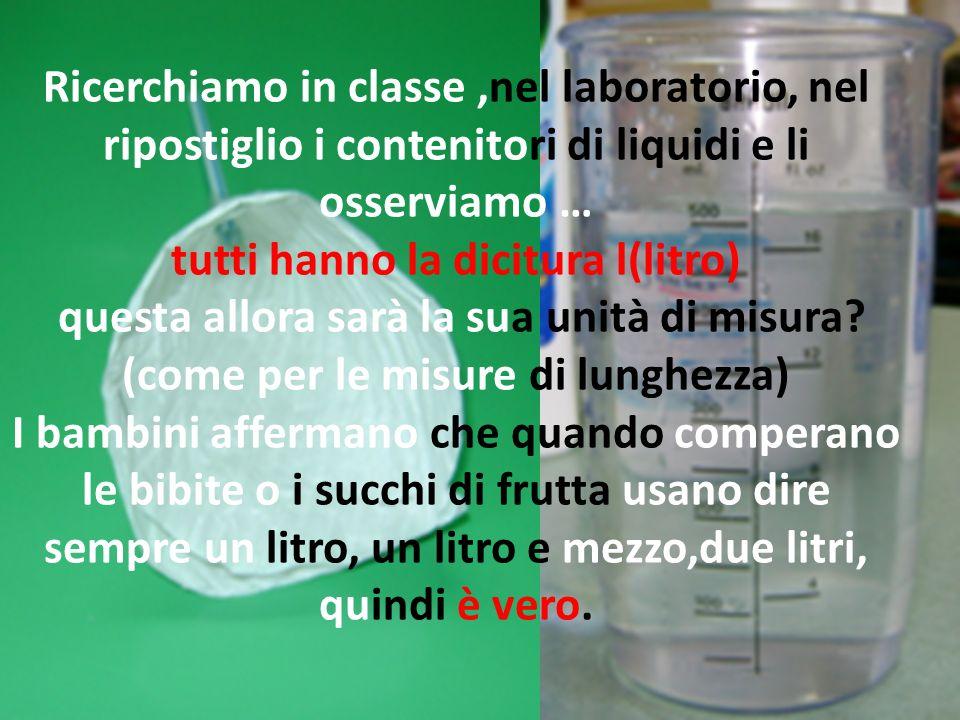 Ricerchiamo in classe,nel laboratorio, nel ripostiglio i contenitori di liquidi e li osserviamo … tutti hanno la dicitura l(litro) questa allora sarà