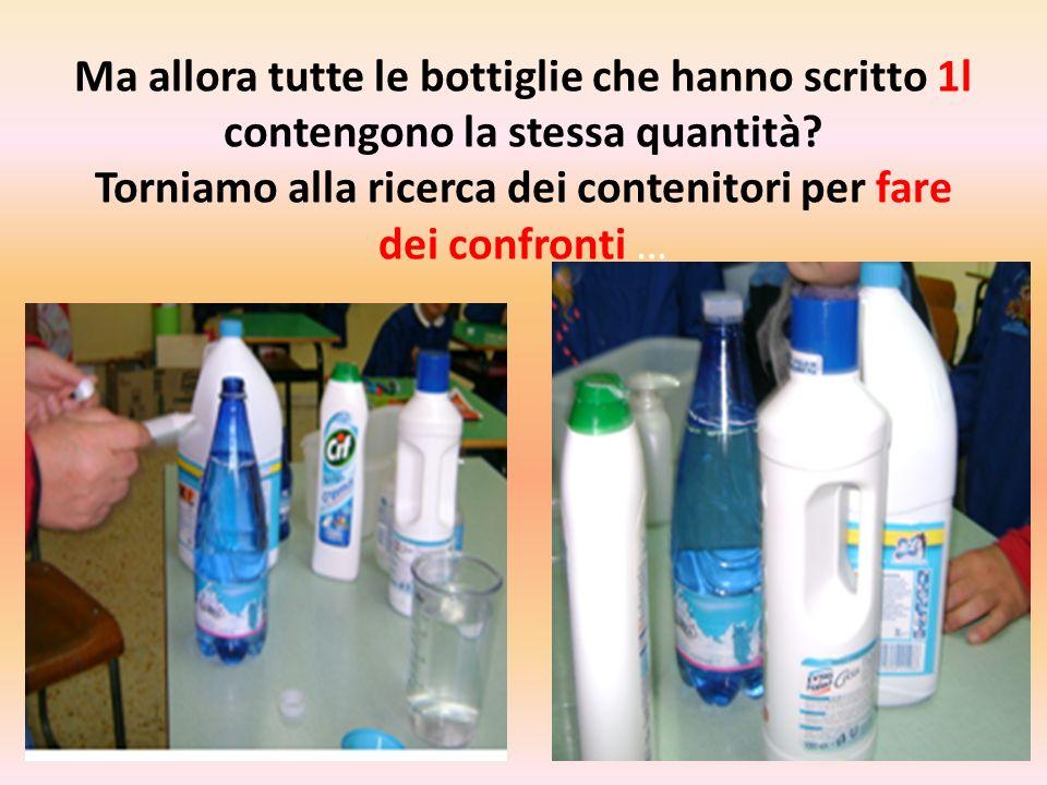 Ma allora tutte le bottiglie che hanno scritto 1l contengono la stessa quantità? Torniamo alla ricerca dei contenitori per fare dei confronti …