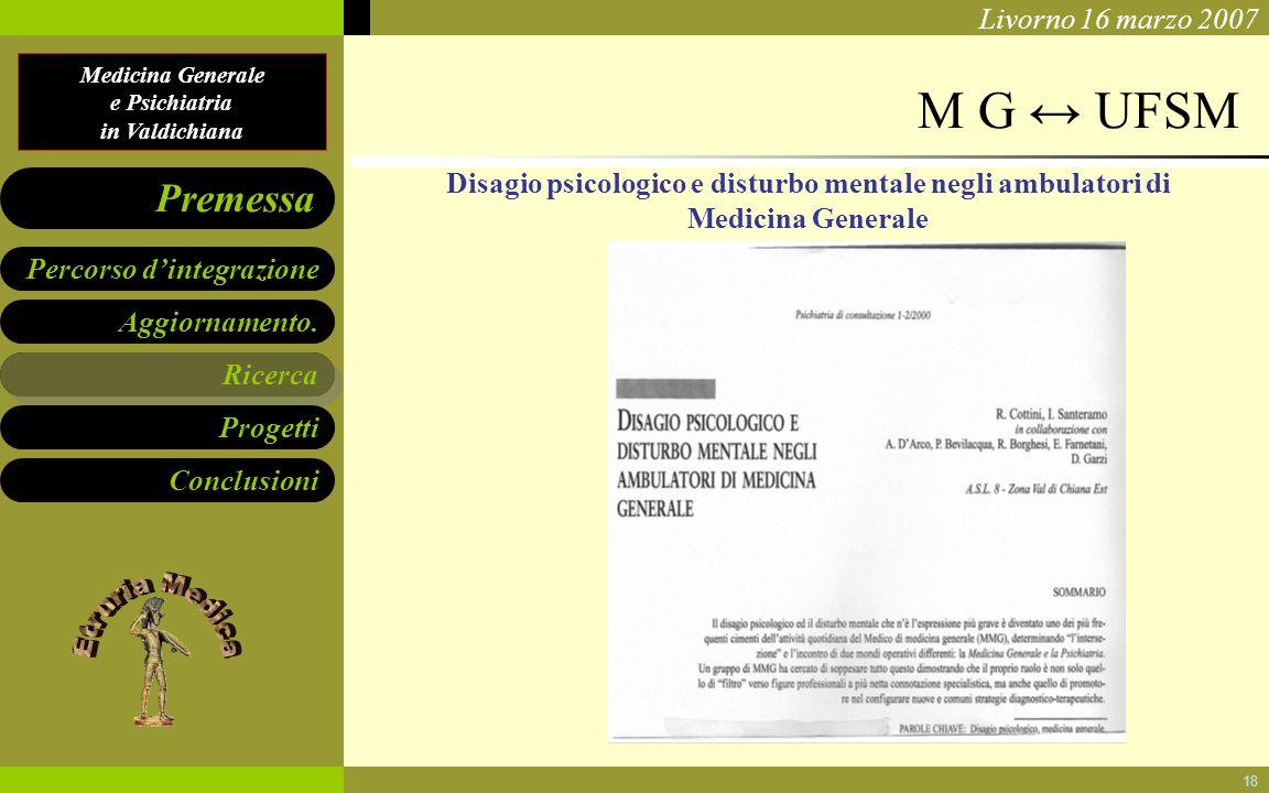 Medicina Generale e Psichiatria in Valdichiana Aggiornamento. Ricerca Progetti Conclusioni Percorso dintegrazione Premessa Livorno 16 marzo 2007 18 M