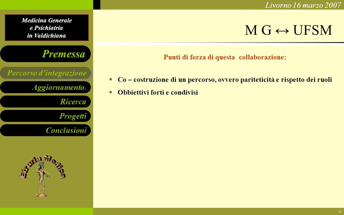 Medicina Generale e Psichiatria in Valdichiana Aggiornamento. Ricerca Progetti Conclusioni Percorso dintegrazione Premessa Livorno 16 marzo 2007 6 M G