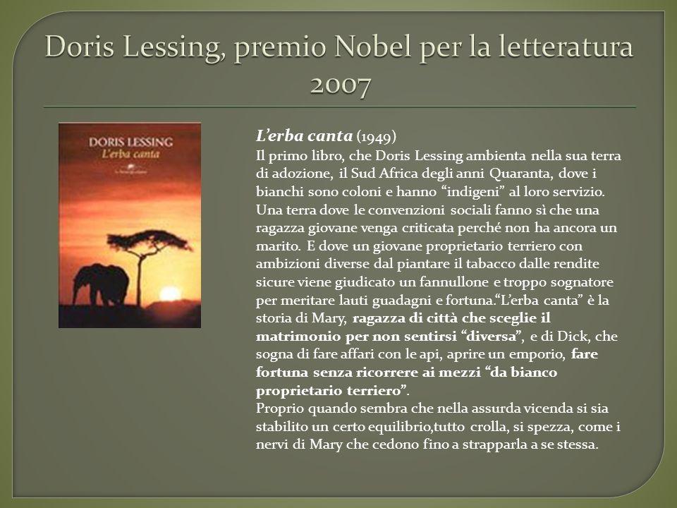 Lerba canta (1949) Il primo libro, che Doris Lessing ambienta nella sua terra di adozione, il Sud Africa degli anni Quaranta, dove i bianchi sono colo