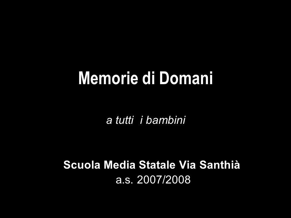 Memorie di domani Memorie di Domani a tutti i bambini Scuola Media Statale Via Santhià a.s. 2007/2008