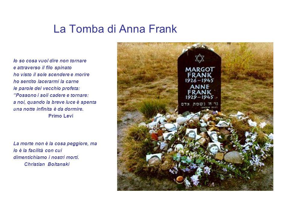 La Tomba di Anna Frank Io so cosa vuol dire non tornare e attraverso il filo spinato ho visto il sole scendere e morire ho sentito lacerarmi la carne