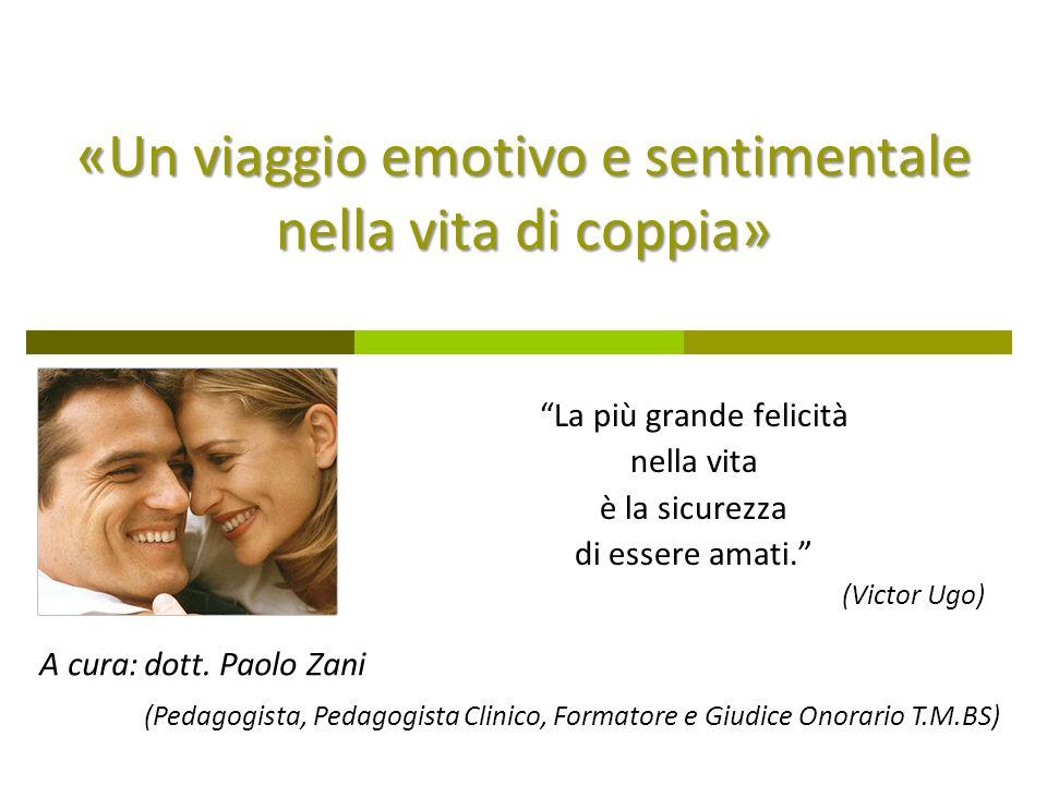 «Un viaggio emotivo e sentimentale nella vita di coppia» La più grande felicità nella vita è la sicurezza di essere amati. (Victor Ugo) A cura:dott. P