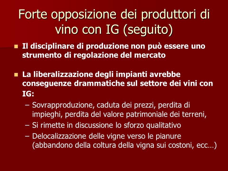 Forte opposizione dei produttori di vino con IG (seguito) Il disciplinare di produzione non può essere uno strumento di regolazione del mercato La liberalizzazione degli impianti avrebbe conseguenze drammatiche sul settore dei vini con IG: – –Sovrapproduzione, caduta dei prezzi, perdita di impieghi, perdita del valore patrimoniale dei terreni, – –Si rimette in discussione lo sforzo qualitativo – –Delocalizzazione delle vigne verso le pianure (abbandono della coltura della vigna sui costoni, ecc…)