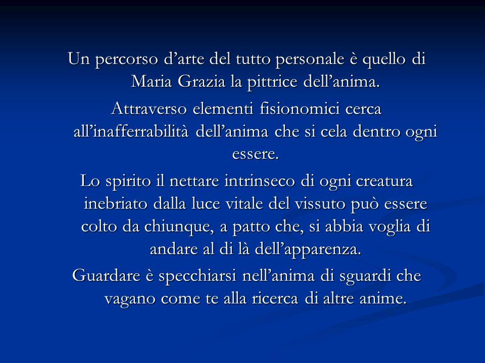 Un percorso darte del tutto personale è quello di Maria Grazia la pittrice dellanima. Attraverso elementi fisionomici cerca allinafferrabilità dellani