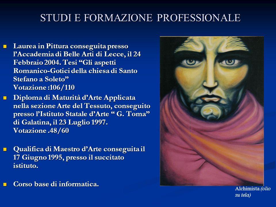 STUDI E FORMAZIONE PROFESSIONALE Laurea in Pittura conseguita presso lAccademia di Belle Arti di Lecce, il 24 Febbraio 2004. Tesi Gli aspetti Romanico