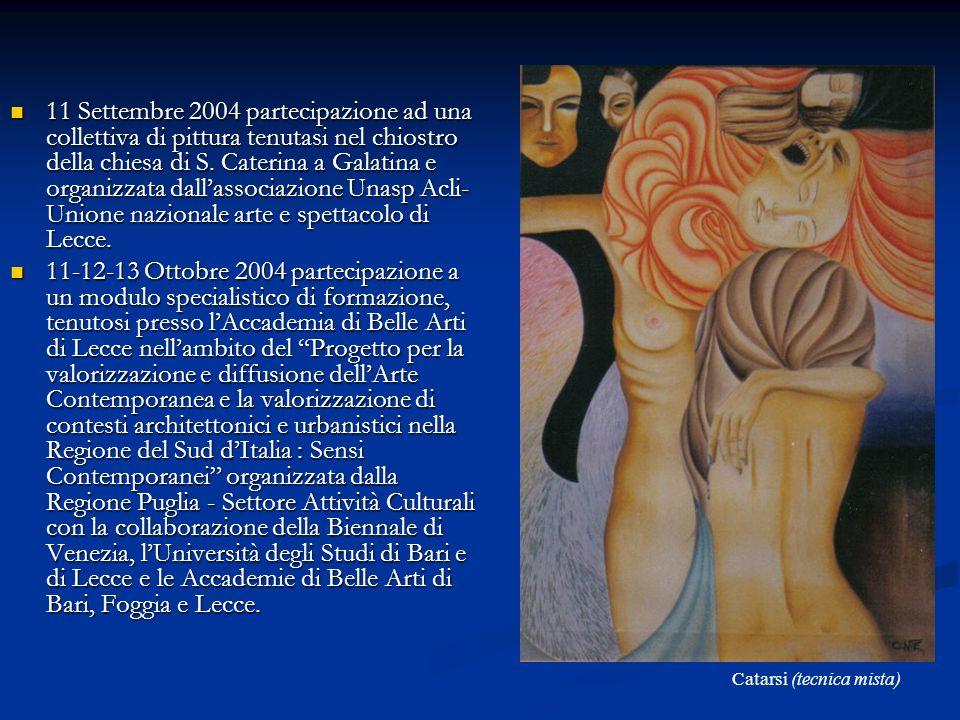 11 Settembre 2004 partecipazione ad una collettiva di pittura tenutasi nel chiostro della chiesa di S. Caterina a Galatina e organizzata dallassociazi