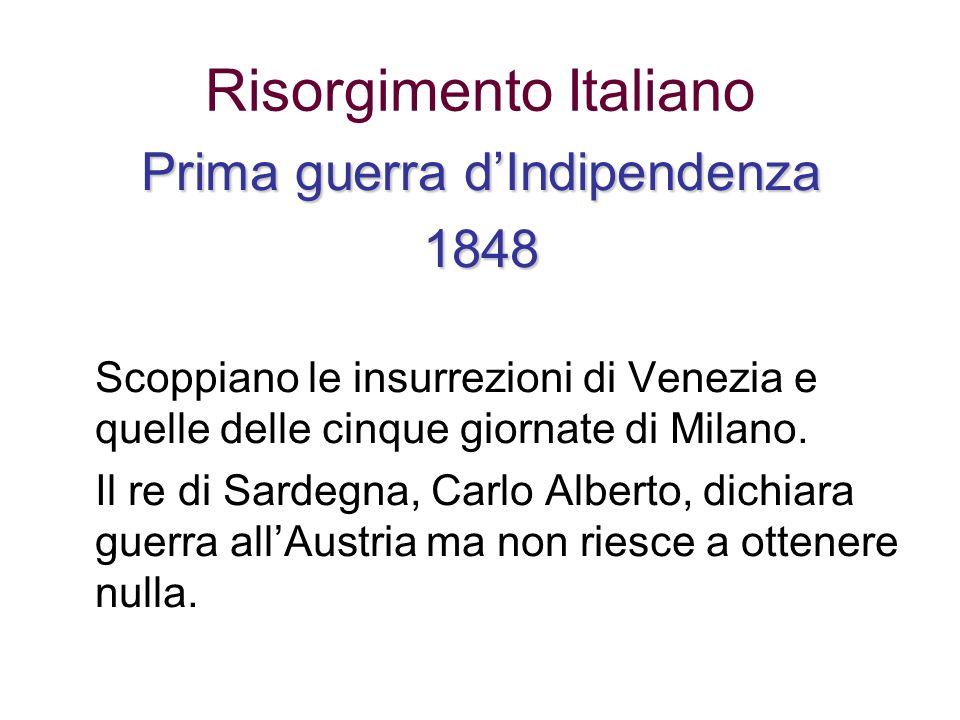 Risorgimento Italiano Prima guerra dIndipendenza 1848 Scoppiano le insurrezioni di Venezia e quelle delle cinque giornate di Milano. Il re di Sardegna