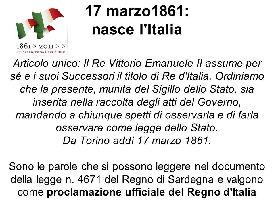 17 marzo1861: nasce l'Italia Articolo unico: Il Re Vittorio Emanuele II assume per sé e i suoi Successori il titolo di Re d'Italia. Ordiniamo che la p