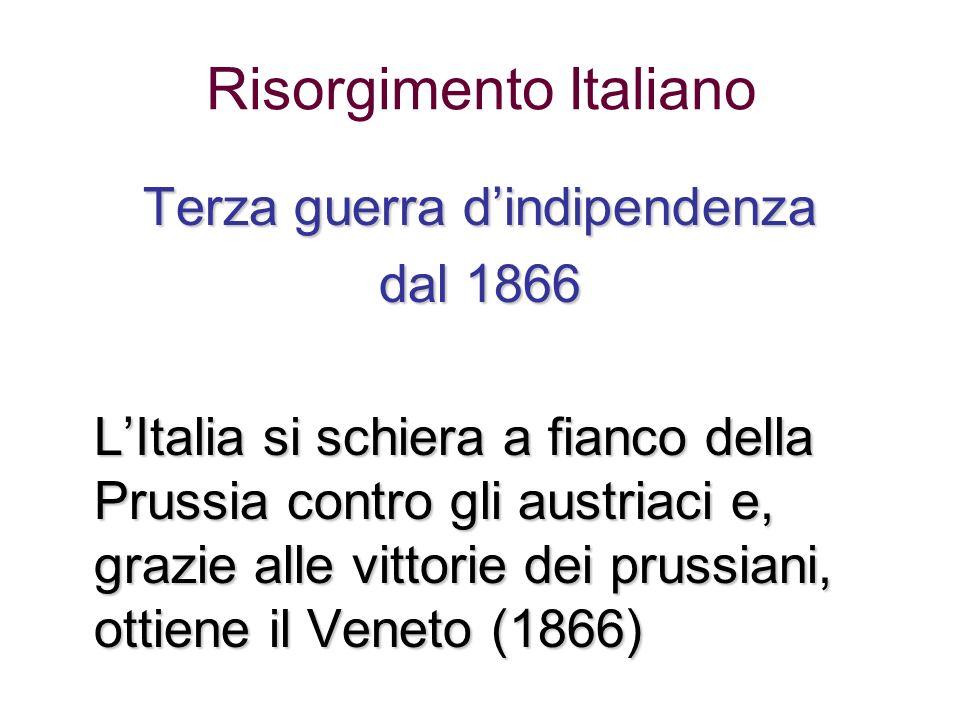 Risorgimento Italiano Terza guerra dindipendenza dal 1866 LItalia si schiera a fianco della Prussia contro gli austriaci e, grazie alle vittorie dei p