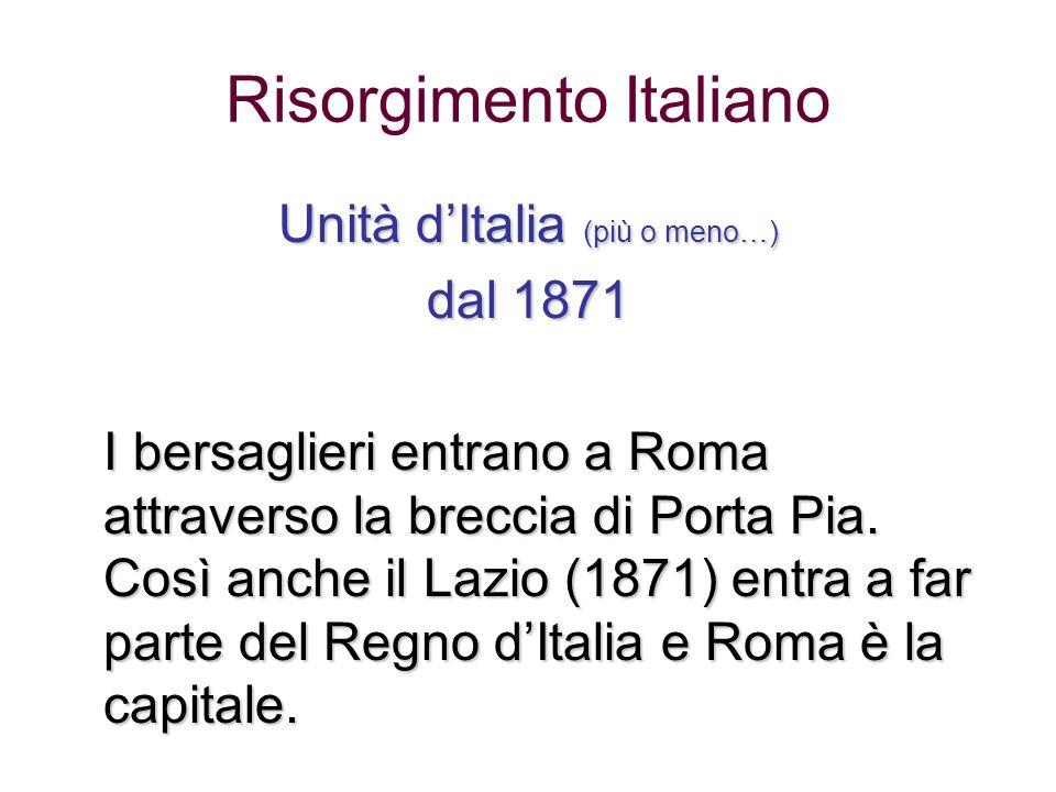 Risorgimento Italiano Unità dItalia (più o meno…) dal 1871 I bersaglieri entrano a Roma attraverso la breccia di Porta Pia. Così anche il Lazio (1871)