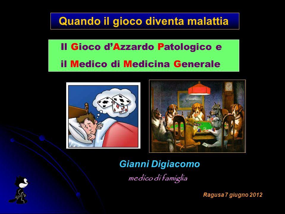 Quando il gioco diventa malattia Gianni Digiacomo medico di famiglia Ragusa 7 giugno 2012 Il Gioco dAzzardo Patologico e il Medico di Medicina Generale