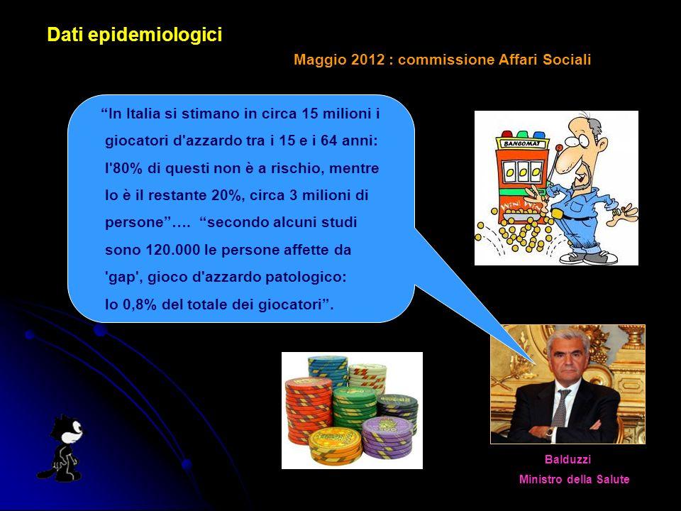 Dati epidemiologici Maggio 2012 : commissione Affari Sociali Balduzzi Ministro della Salute In Italia si stimano in circa 15 milioni i giocatori d azzardo tra i 15 e i 64 anni: l 80% di questi non è a rischio, mentre lo è il restante 20%, circa 3 milioni di persone….